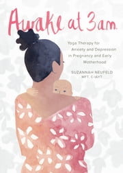 Awake at 3:00 a.m. - Yoga Therapy for Anxiety and Depression in Pregnancy and Early Motherhood ebook by Suzannah Neufeld, MFT