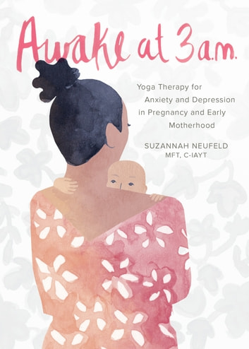 Awake at 3 a.m. - Yoga Therapy for Anxiety and Depression in Pregnancy and Early Motherhood ebook by Suzannah Neufeld, MFT
