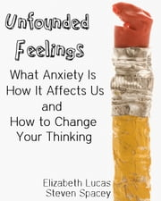 Unfounded Feelings - What Anxiety Is, How It Affects Us, and How to Change Your Thinking ebook by Elizabeth Lucas,Steven Spacey