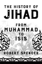 The History of Jihad - From Muhammad to ISIS ebook by Robert Spencer