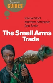 The Small Arms Trade - A Beginner's Guide ebook by Matthew Schroeder,Dan Smith,Rachel Stohl