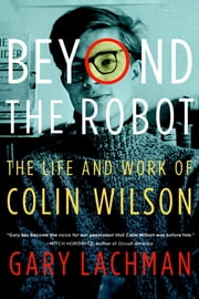 Beyond the Robot - The Life and Work of Colin Wilson ebook by Gary Lachman