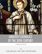 Greatest Catholics of the 20th Century: The Lives and Legacies of Blessed Pope John Paul II, Blessed Mother Teresa of Calcutta, and Padre Pio ebook by Charles River Editors