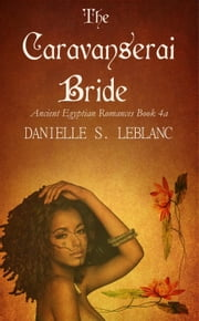 The Caravanserai Bride - Ancient Egyptian Romances ebook by Danielle S. LeBlanc