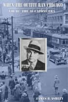 When the Outfit Ran Chicago, Vol II: The Al Capone Era ebook by James R Ashley