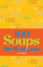 100 Soups for $5 or Less ebook by Gayle Pierce