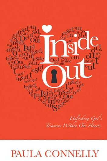 Inside Out - Unlocking God's Treasures Within Our Hearts ebook by Paula Connelly