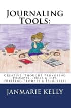 Journaling Tools: Creative, Thought Provoking Prompts, Ideas & Tips (Writing Prompts & Exercises) ebook by JanMarie Kelly