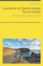 Lanzarote & Fuerteventura Travel Guide - What To See & Do ebook by Steve Sparks