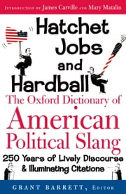 Hatchet Jobs and Hardball: The Oxford Dictionary of American Political Slang ebook by Grant Barrett