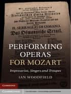 Performing Operas for Mozart - Impresarios, Singers and Troupes ebook by Ian Woodfield