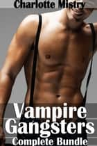 Vampire Gangsters Complete Bundle ebook by Charlotte Mistry