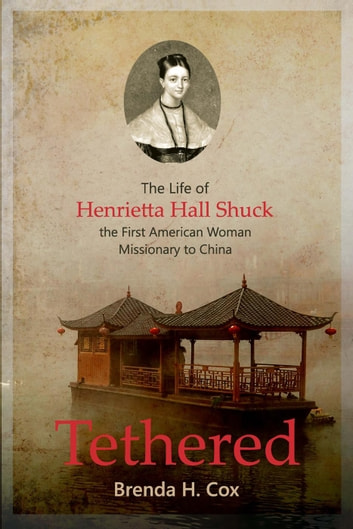 Tethered: The Life of Henrietta Hall Shuck, The First American Woman Missionary to China ebook by Brenda Cox