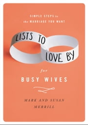 Lists to Love By for Busy Wives - Simple Steps to the Marriage You Want ebook by Mark Merrill,Susan Merrill