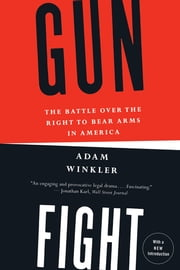 Gunfight: The Battle Over the Right to Bear Arms in America ebook by Adam Winkler