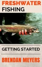 Freshwater Fishing - Getting Started ebook by Brendan Meyers