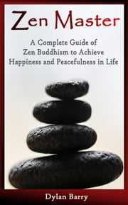 Zen Master: A Complete Guide of Zen Buddhism to Achieve Happiness and Peacefulness in Life ebook by Dylan Barry