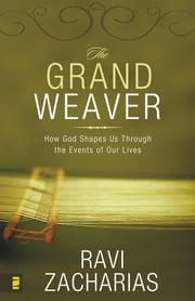 The Grand Weaver - How God Shapes Us Through the Events of Our Lives ebook by Ravi Zacharias