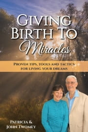 Giving Birth to Miracles - Proven Tips, Tools and Tactics for Living Your Dreams ebook by Patricia Twomey,John Twomey
