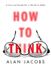 How to Think - A Survival Guide for a World at Odds ebook by Alan Jacobs