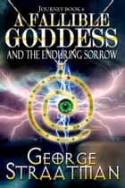 A Fallible Goddess and The Enduring Sorrow (Journey Book 4) ebook by George Straatman