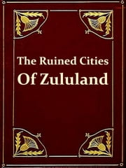 The Ruined Cities of Zululand [Illustrated] ebook by Hugh Mulleneux Walmsley