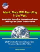 Islamic State (ISIS) Recruiting in the West: How Dabiq Magazine Frames Recruitment Messages to Appeal to Westerners - Jihadi Terrorism Movement in Iraq and Syria, bin Laden, al-Qaeda and the Taliban ebook by Progressive Management