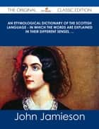 An Etymological Dictionary of the Scottish Language - in which the words are explained in their different senses, ... - The Original Classic Edition ebook by John Jamieson