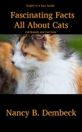 Fascinating Facts All About Cats - Expert in a Day Guide to Cat Breeds and Cat Care ebook by Nancy Dembeck