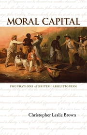 Moral Capital - Foundations of British Abolitionism ebook by Christopher Leslie Brown