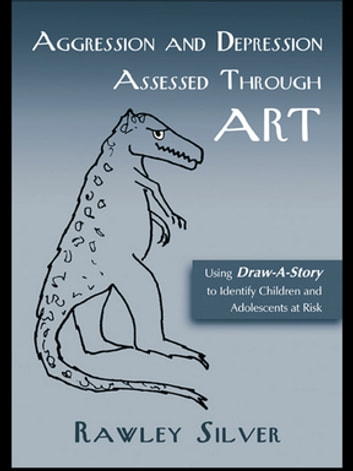 Aggression and Depression Assessed Through Art - Using Draw-A-Story to Identify Children and Adolescents at Risk ebook by Rawley Silver