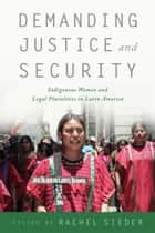 Demanding Justice and Security - Indigenous Women and Legal Pluralities in Latin America ebook by Rachel Sieder, Rachel Sieder, Adriana Terven Salinas,...