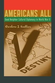 Americans All - Good Neighbor Cultural Diplomacy in World War II ebook by Darlene J. Sadlier