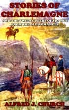 Stories of Charlemagne (Illustrated) - And the twelve peers of france From the old romances ebook by Alfred j. Church