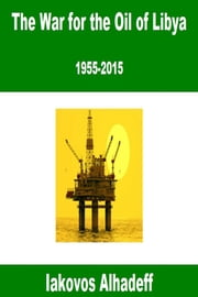 The War for the Oil of Libya: 1955-2015 ebook by Iakovos Alhadeff