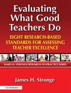 Evaluating What Good Teachers Do - Eight Research-Based Standards for Assessing Teacher Excellence ebook by James Stronge