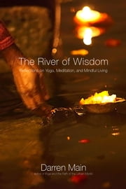 The River of Wisdom - Reflections On Yoga, Meditation, And Mindful Living ebook by Darren Main
