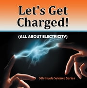 Let's Get Charged! (All About Electricity) : 5th Grade Science Series - Fifth Grade Books Electricity for Kids ebook by Baby Professor