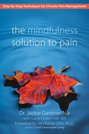 The Mindfulness Solution to Pain - Step-by-Step Techniques for Chronic Pain Management ebook by Dr. Jackie Gardner-Nix,Jon Kabat-Zinn, PhD