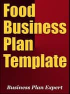Food Business Plan Template (Including 6 Special Bonuses) ebook by Business Plan Expert