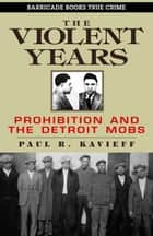 The Violent Years - Prohibition and The Detroit Mobs ekitaplar by Paul R. Kavieff