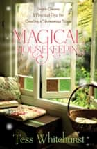 Magical Housekeeping: Simple Charms and Practical Tips for Creating a Harmonious Home - Simple Charms and Practical Tips for Creating a Harmonious Home ebook by Tess Whitehurst