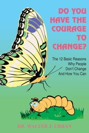 DO YOU HAVE THE COURAGE TO CHANGE? - The 12 Basic Reasons Why People Don't Change And How You Can ebook by DR WALTER J. URBAN