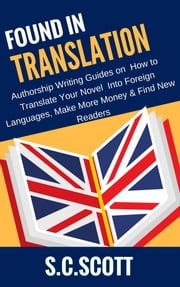 Found in Translation - How to Translate Your Book into Foreign Languages, Make More Money, Find New Readers ebook by S. C. Scott