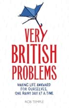 Very British Problems (all device version) - Making Life Awkward for Ourselves, One Rainy Day at a Time ebook by Rob Temple