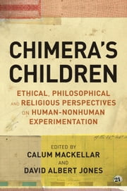 Chimera's Children - Ethical, Philosophical and Religious Perspectives on Human-Nonhuman Experimentation ebook by David Albert Jones,Dr David Albert Jones,Dr Calum MacKellar
