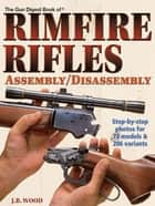 The Gun Digest Book of Rimfire Rifles Assembly/Disassembly ebook by J.B. Wood