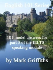 English 101 Series: 101 model answers for part 3 of the IELTS speaking module ebook by Mark Griffiths