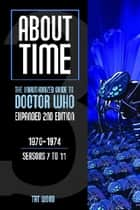 About Time 3: The Unauthorized Guide to Doctor Who (Seasons 7 to 11) [Second Edition] ebook by Tat Wood, Lawrence Miles