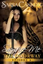 Sacrifice Me: The Doorway - Episode 6 ebook by Sarra Cannon